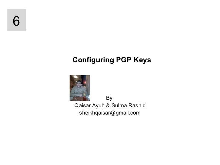 Configuring PGP Keys By  Qaisar Ayub & Sulma Rashid [email_address] 6