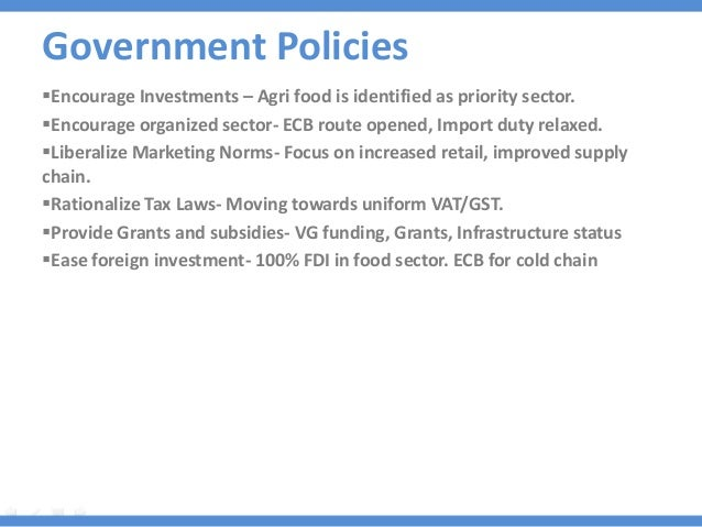 Government Policies Encourage Investments – Agri food is identified as priority sector. Encourage organized sector- ECB ...