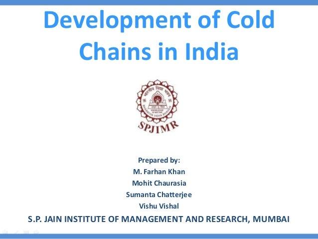 Development of Cold Chains in India Prepared by: M. Farhan Khan Mohit Chaurasia Sumanta Chatterjee Vishu Vishal S.P. JAIN ...