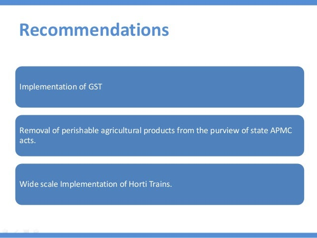 Recommendations Implementation of GST Removal of perishable agricultural products from the purview of state APMC acts. Wid...