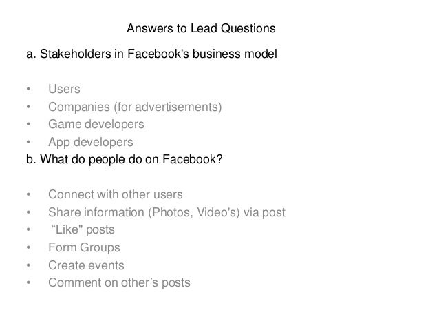 a. Stakeholders in Facebook's business model • Users • Companies (for advertisements) • Game developers • App developers b...