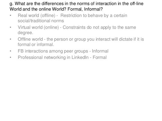 g. What are the differences in the norms of interaction in the off-line World and the online World? Formal, Informal? • Re...