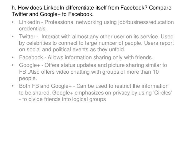 h. How does LinkedIn differentiate itself from Facebook? Compare Twitter and Google+ to Facebook. • LinkedIn - Professiona...