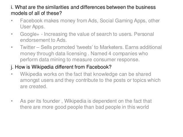 i. What are the similarities and differences between the business models of all of these? • Facebook makes money from Ads,...