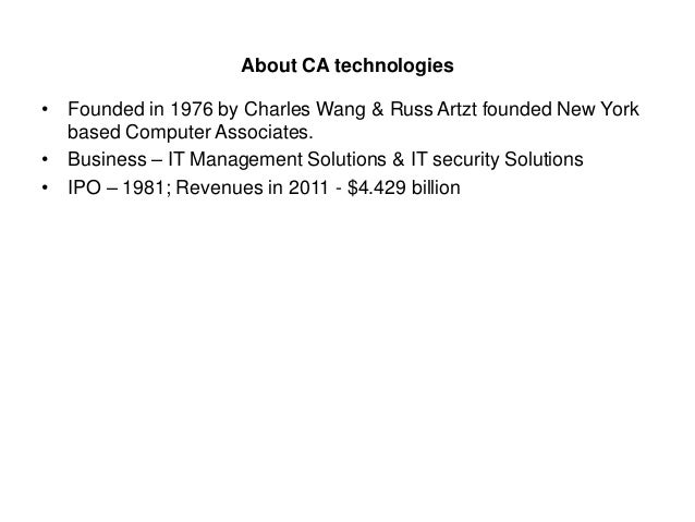 About CA technologies • Founded in 1976 by Charles Wang & Russ Artzt founded New York based Computer Associates. • Busines...