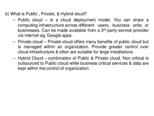 b) What is Public , Private, & Hybrid cloud? – Public cloud – is a cloud deployment model. You can share a computing infra...