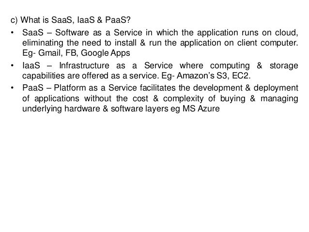 c) What is SaaS, IaaS & PaaS? • SaaS – Software as a Service in which the application runs on cloud, eliminating the need ...