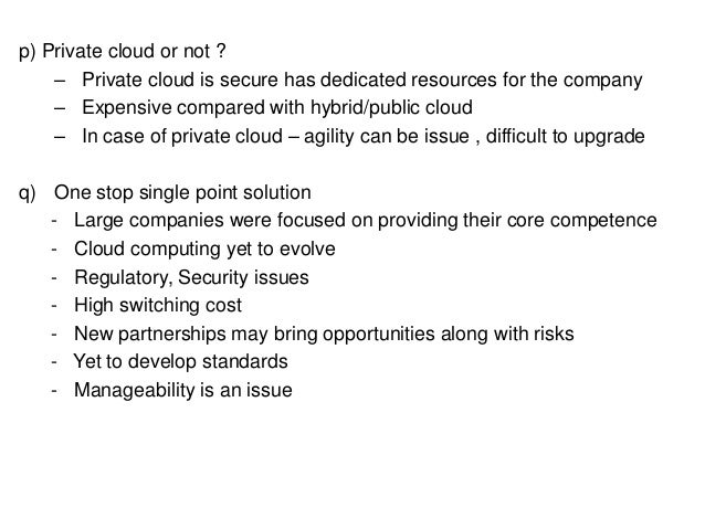 p) Private cloud or not ? – Private cloud is secure has dedicated resources for the company – Expensive compared with hybr...