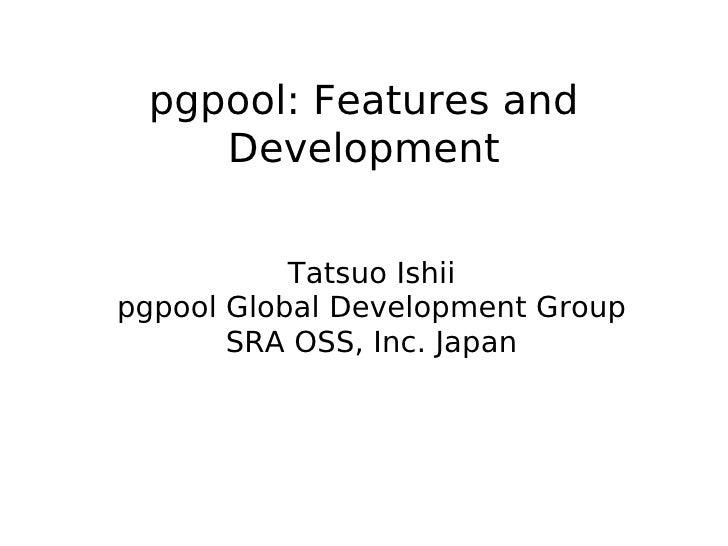 pgpool: Features and     Development              Tatsuo Ishii pgpool Global Development Group        SRA OSS, Inc. Japan