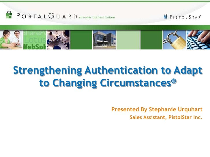 Strengthening Authentication to Adapt to Changing Circumstances®<br />Presented By Stephanie Urquhart<br />Sales Assistant...