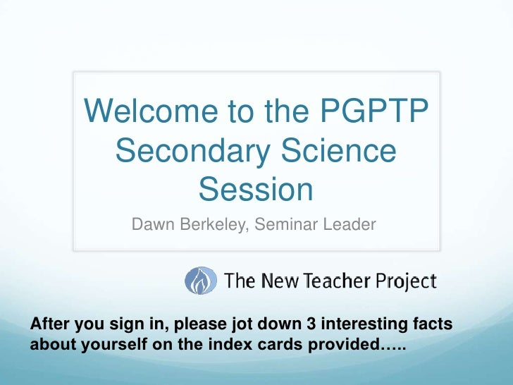 Welcome to the PGPTP Secondary Science Session <br />Dawn Berkeley, Seminar Leader <br />After you sign in, please jot dow...