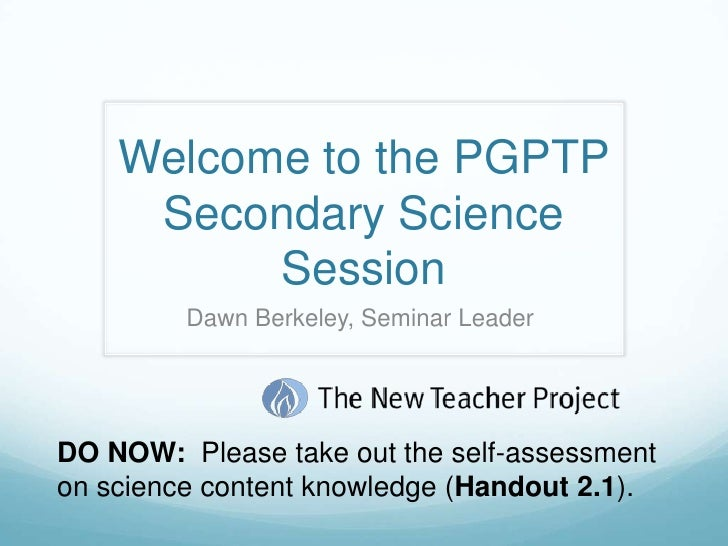 Welcome to the PGPTP Secondary Science Session <br />Dawn Berkeley, Seminar Leader <br />DO NOW:  Please take out the self...