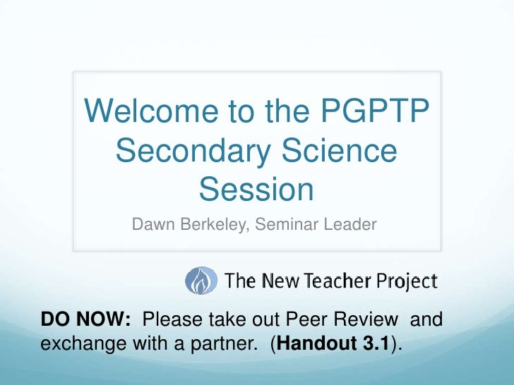 Welcome to the PGPTP Secondary Science Session <br />Dawn Berkeley, Seminar Leader <br />DO NOW:  Please take out Peer Rev...