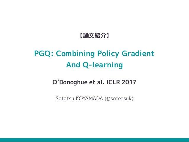 【論文紹介】 PGQ: Combining Policy Gradient And Q-learning O'Donoghue et al. ICLR 2017 Sotetsu KOYAMADA (@sotetsuk)