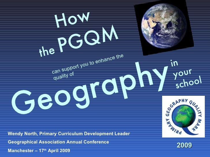 How  the  PGQM     Geography   in  your school can support you to enhance the quality of 2009 Wendy North, Primary Curricu...