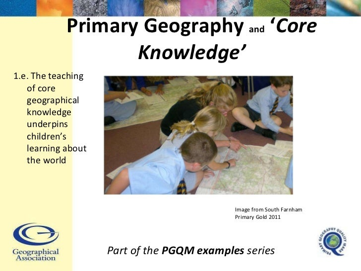 Primary Geography  and  ' Core Knowledge' Part of the  PGQM examples  series 1.e. The teaching of core geographical knowle...