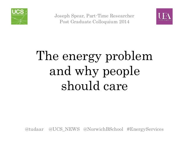 The energy problem and why people should care Joseph Spear, Part-Time Researcher Post Graduate Colloquium 2014 @tudaar @UC...