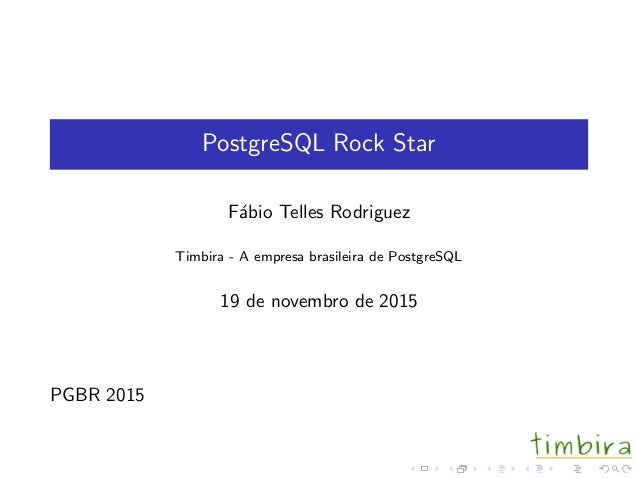 PostgreSQL Rock Star F´abio Telles Rodriguez Timbira - A empresa brasileira de PostgreSQL 19 de novembro de 2015 PGBR 2015