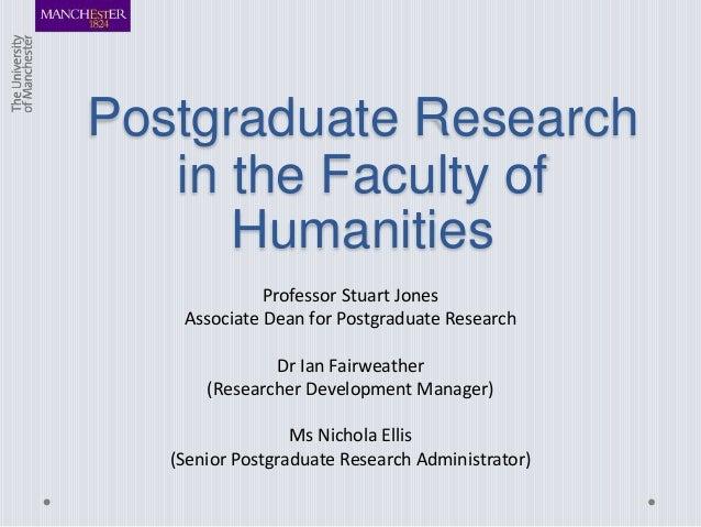 Postgraduate Research in the Faculty of Humanities Professor Stuart Jones Associate Dean for Postgraduate Research Dr Ian ...