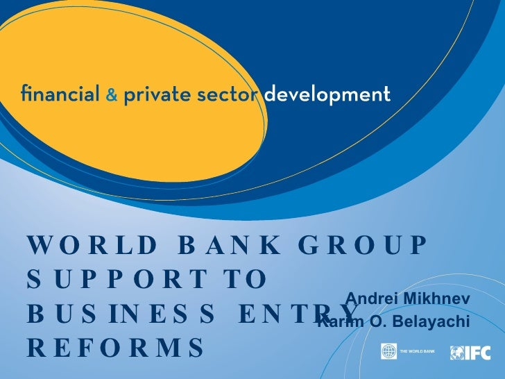 WORLD BANK GROUP SUPPORT TO BUSINESS ENTRY REFORMS Andrei Mikhnev Karim O. Belayachi