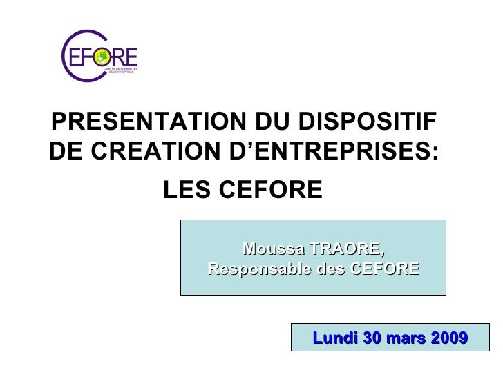 PRESENTATION DU DISPOSITIF  DE CREATION D'ENTREPRISES:  LES CEFORE   Moussa TRAORE, Responsable des CEFORE Lundi 30 mars 2...