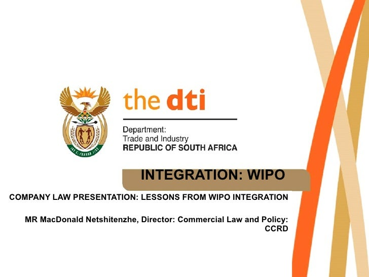 INTEGRATION: WIPO COMPANY LAW PRESENTATION: LESSONS FROM WIPO INTEGRATION MR MacDonald Netshitenzhe, Director: Commercial ...