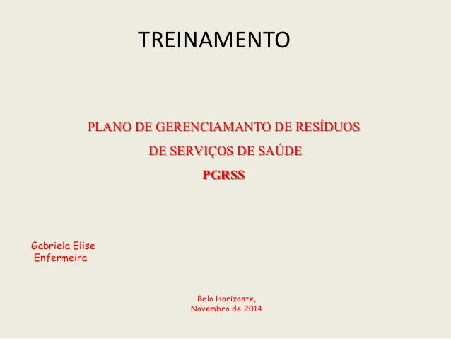 TREINAMENTO PLANO DE GERENCIAMANTODE RESÍDUOS DE SERVIÇOS DE SAÚDE PGRSS Gabriela Elise Enfermeira Belo Horizonte, Novembr...