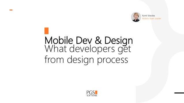 Mobile Dev & Design What developers get from design process Kamil Szwaba Mobile Team Leader