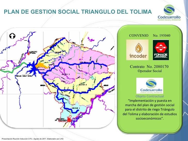 PLAN DE GESTION SOCIAL TRIANGULO DEL TOLIMA Presentación Reunión Inducción UTC– Agosto de 2011. Elaborador por LHO CONVENI...