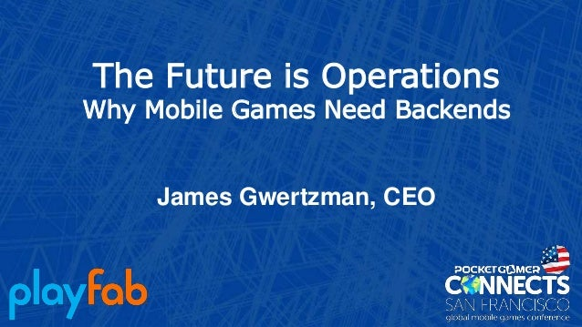 The Future is Operations Why Mobile Games Need Backends James Gwertzman, CEO