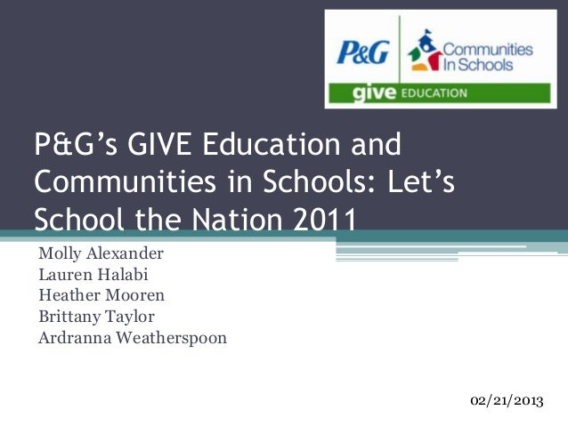 P&G's GIVE Education andCommunities in Schools: Let'sSchool the Nation 2011Molly AlexanderLauren HalabiHeather MoorenBritt...