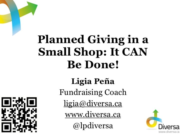 Planned Giving in aSmall Shop: It CAN    Be Done!       Ligia Peña   Fundraising Coach    ligia@diversa.ca     www.diversa...