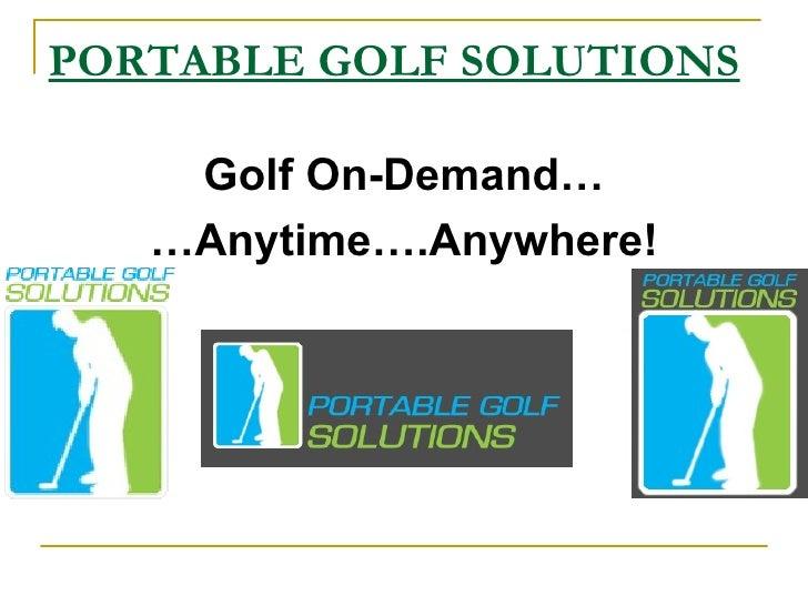 PORTABLE GOLF SOLUTIONS <ul><li>Golf On-Demand… </li></ul><ul><li>… Anytime….Anywhere! </li></ul>