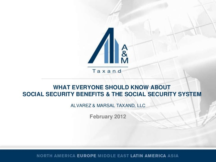 WHAT EVERYONE SHOULD KNOW ABOUTSOCIAL SECURITY BENEFITS & THE SOCIAL SECURITY SYSTEM              ALVAREZ & MARSAL TAXAND,...