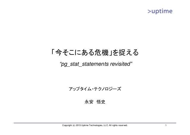 """「今そこにある危機」を捉える """"pg_stat_statements revisited""""        アップタイム・テクノロジーズ                        永安 悟史  Copyright (c) 2013 Uptim..."""