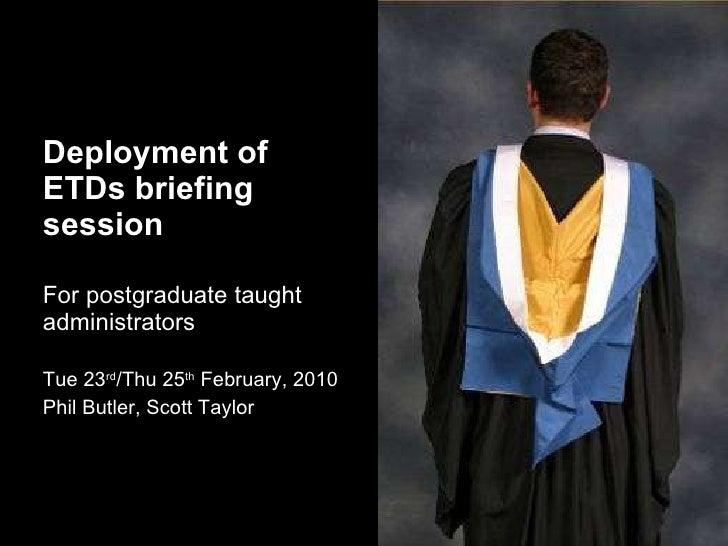 <ul><li>Deployment of ETDs briefing session </li></ul><ul><li>For postgraduate taught administrators </li></ul><ul><li>Tue...