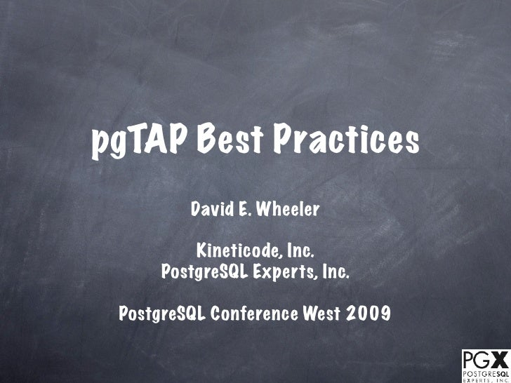 pgTAP Best Practices          David E. Wheeler           Kineticode, Inc.      PostgreSQL Experts, Inc.   PostgreSQL Confe...