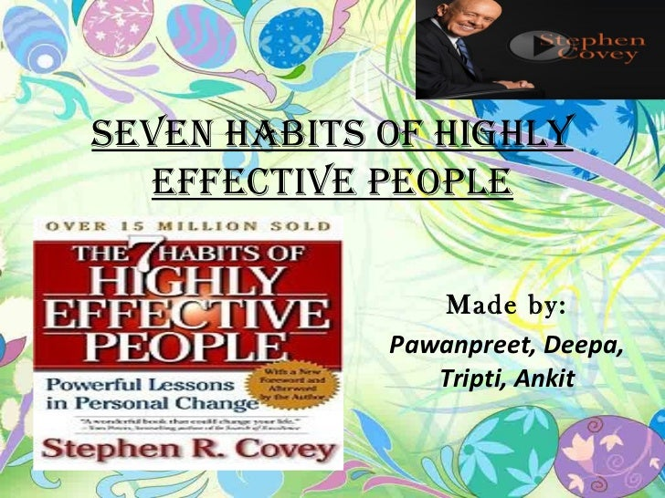 Seven HabitS of HigHly  effective PeoPle                 Made by:             Pawanpreet, Deepa,                Tripti, An...