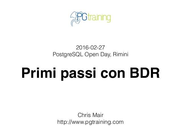 2016-02-27 PostgreSQL Open Day, Rimini Primi passi con BDR Chris Mair http://www.pgtraining.com