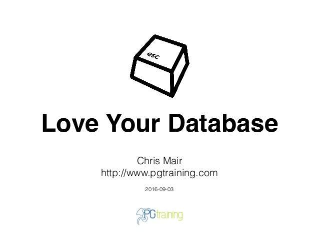 Love Your Database Chris Mair http://www.pgtraining.com 2016-09-03