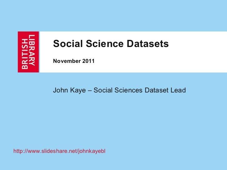 Social Science Datasets November 2011 John Kaye – Social Sciences Dataset Lead http:// www.slideshare.net/johnkayebl