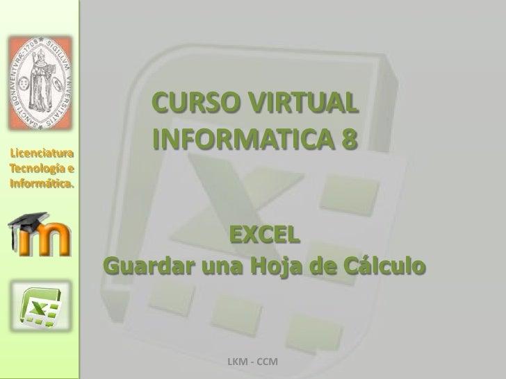 CURSO VIRTUAL INFORMATICA 8<br />EXCEL<br />Guardar una Hoja de Cálculo<br />LKM - CCM<br />Licenciatura Tecnología e Info...