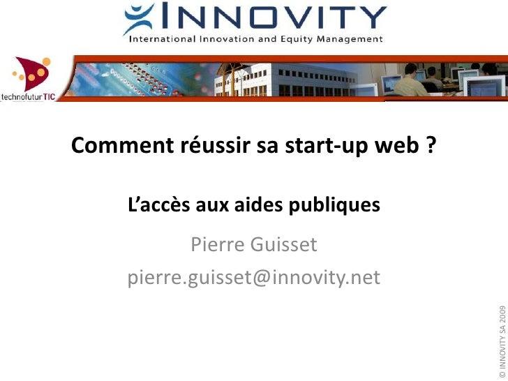 Comment réussir sa start-up web ? L'accès aux aides publiques<br />Pierre Guisset<br />pierre.guisset@innovity.net<br />