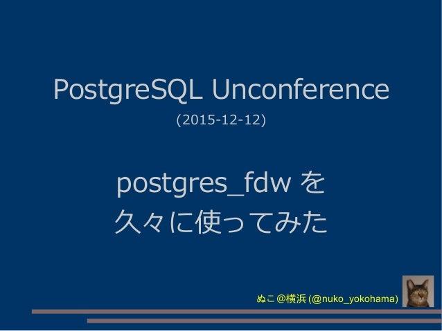 PostgreSQL Unconference (2015-12-12) postgres_fdw を 久々に使ってみた ぬこ@横浜 (@nuko_yokohama)