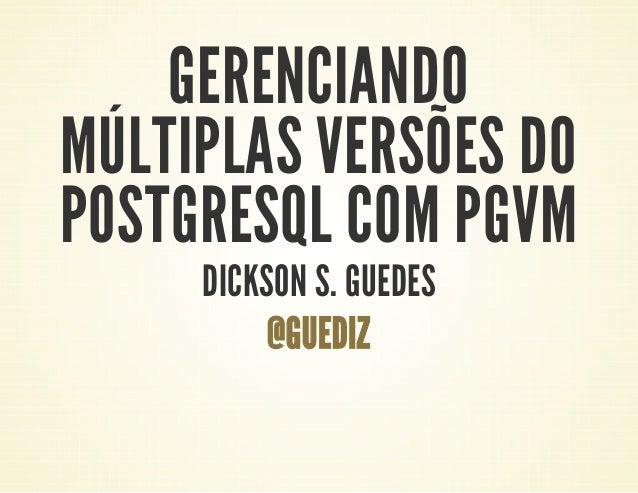 GERENCIANDO MÚLTIPLAS VERSÕES DO POSTGRESQL COM PGVM DICKSON S. GUEDES @GUEDIZ