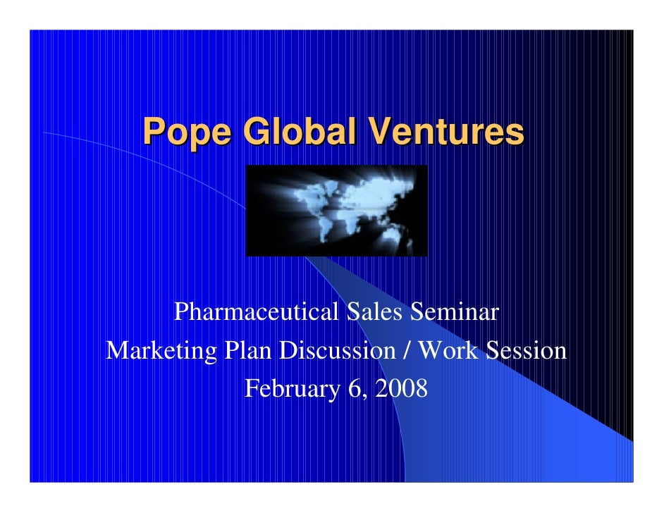Pope Global Ventures         Pharmaceutical Sales Seminar Marketing Plan Discussion / Work Session             February 6,...