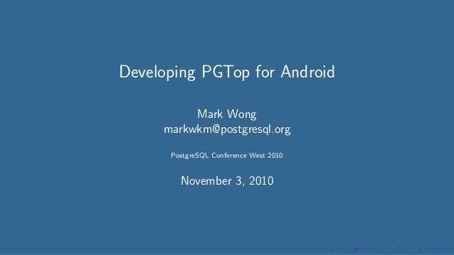 Developing PGTop for Android Mark Wong markwkm@postgresql.org PostgreSQL Conference West 2010 November 3, 2010