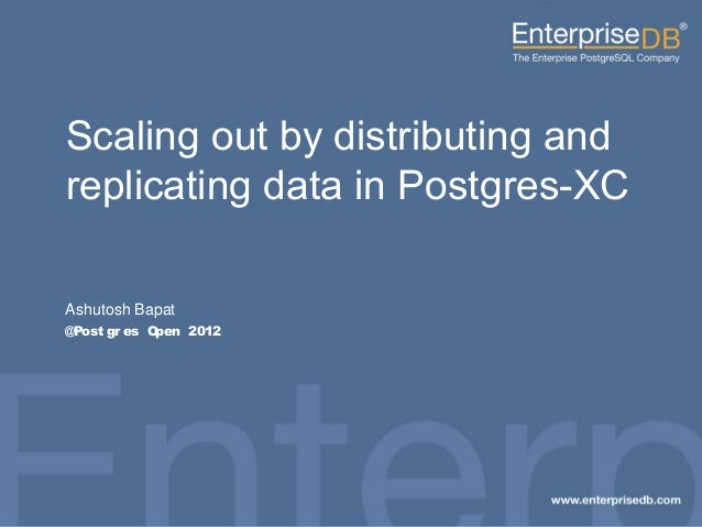 Scaling out by distributing and replicating data in Postgres-XC Ashutosh Bapat @Post gr es Open 2012