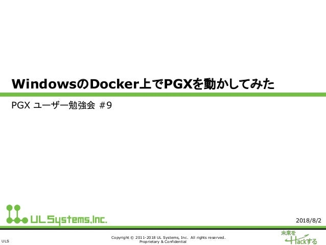ULS Copyright © 2011-2018 UL Systems, Inc. All rights reserved. Proprietary & Confidential WindowsのDocker上でPGXを動かしてみた PGX ...