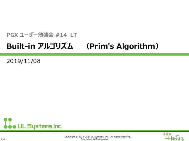 ULS Copyright © 2011-2019 UL Systems, Inc. All rights reserved. Proprietary & Confidential PGX ユーザー勉強会 #14 LT Built-in アルゴ...